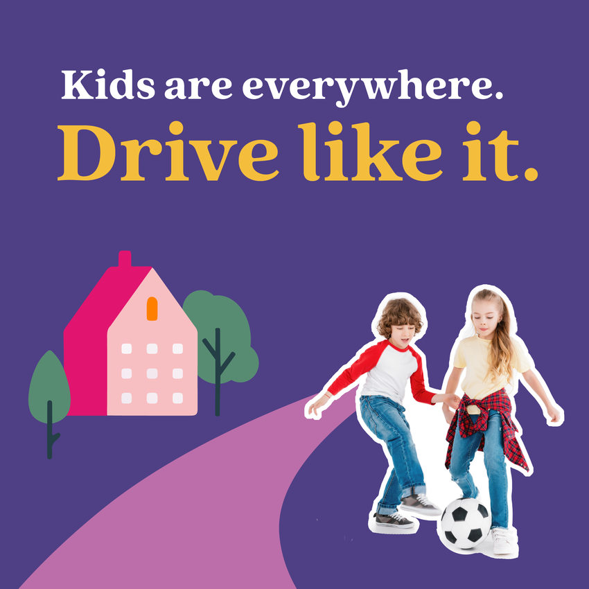 """Safety campaign image that reads """"Kids are everywhere. Drive like it."""""""