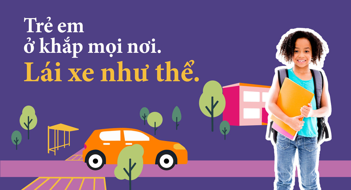 "Safety campaign poster in Vietnamese for Safe Routes to School showing a child wearing a backpack and carrying notebooks. The text on the image says ""Kids are everywhere. Drive like it"" translated into Vietnamese"