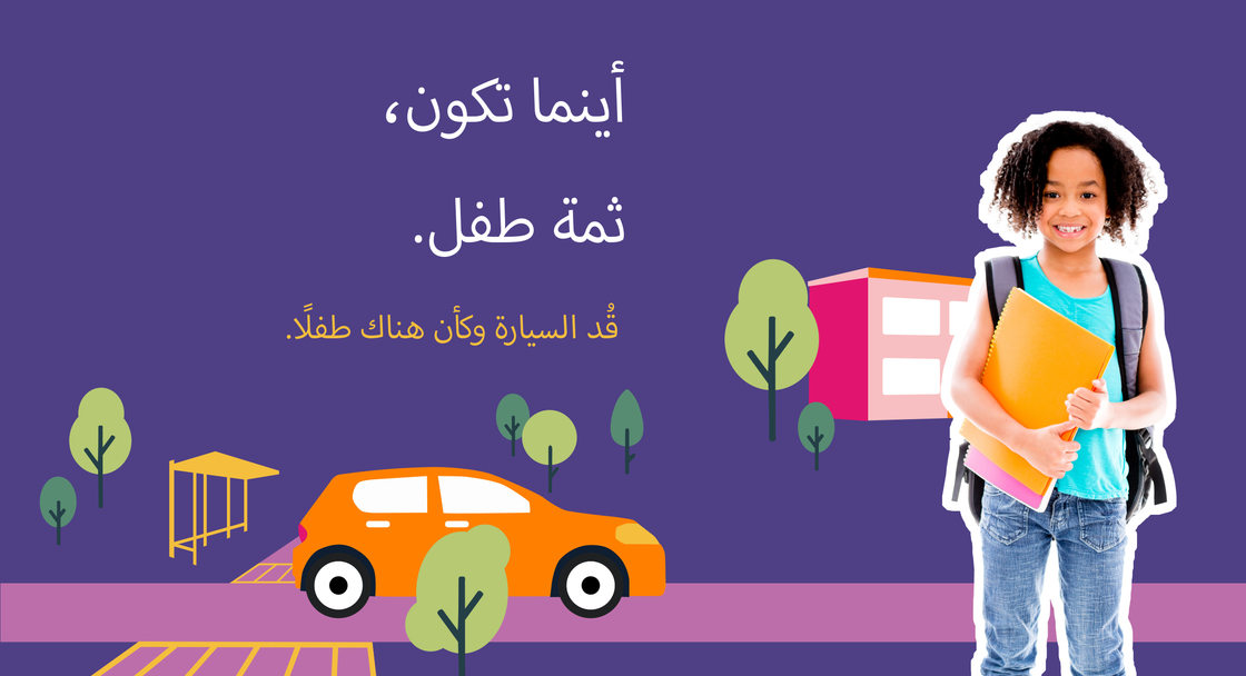 """Safety campaign poster in Arabic for Safe Routes to Schools. The image shows a child wearing a backpack and the words """"Kids are everywhere. Drive like it"""" translated into Arabic"""